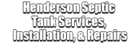 Henderson Septic Tank Services, Installation, & Repairs Logo-We offer Septic Service & Repairs, Septic Tank Installations, Septic Tank Cleaning, Commercial, Septic System, Drain Cleaning, Line Snaking, Portable Toilet, Grease Trap Pumping & Cleaning, Septic Tank Pumping, Sewage Pump, Sewer Line Repair, Septic Tank Replacement, Septic Maintenance, Sewer Line Replacement, Porta Potty Rentals